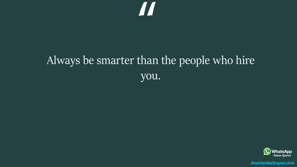 Always be smarter than the people who hire you