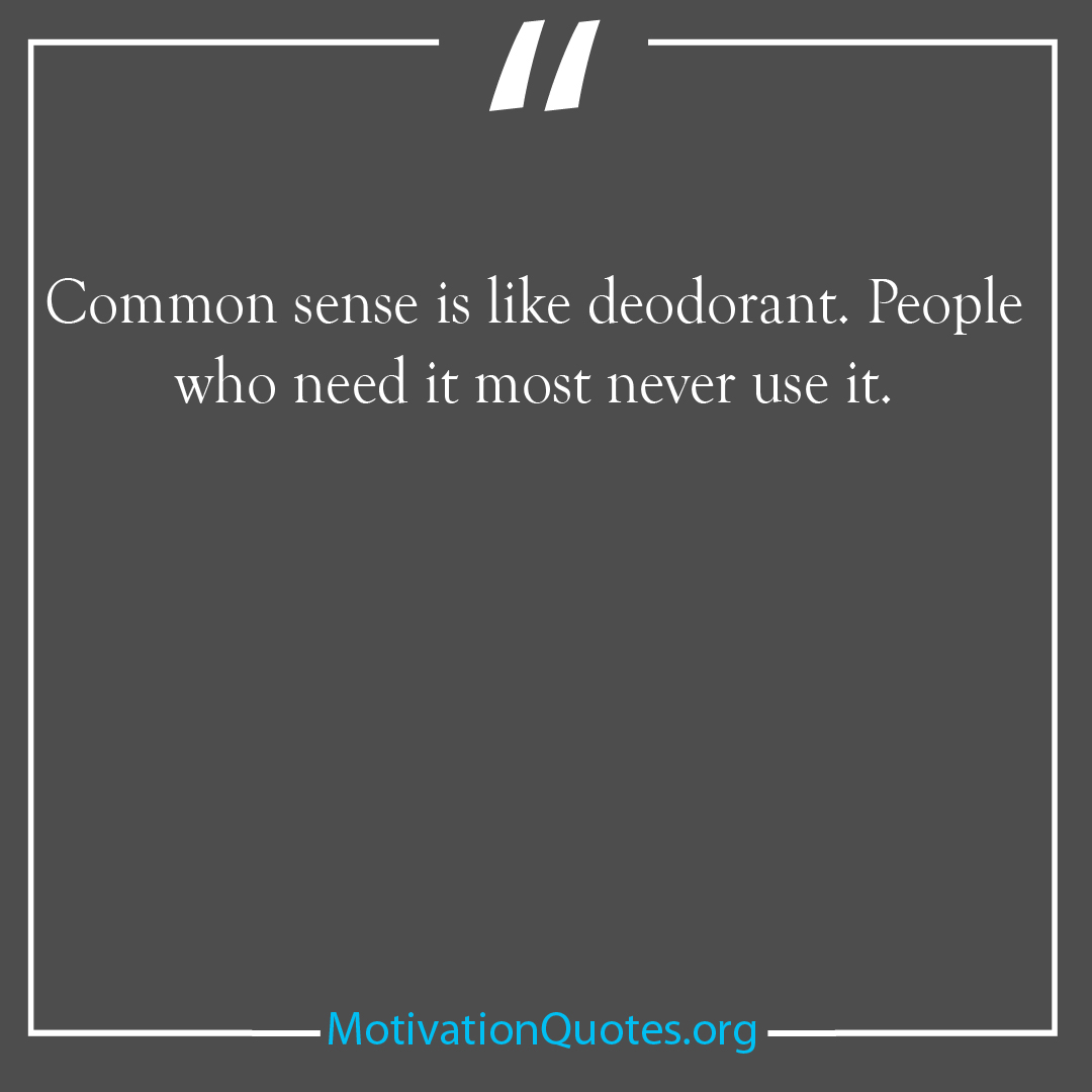 Common sense is like deodorant People who need it most never