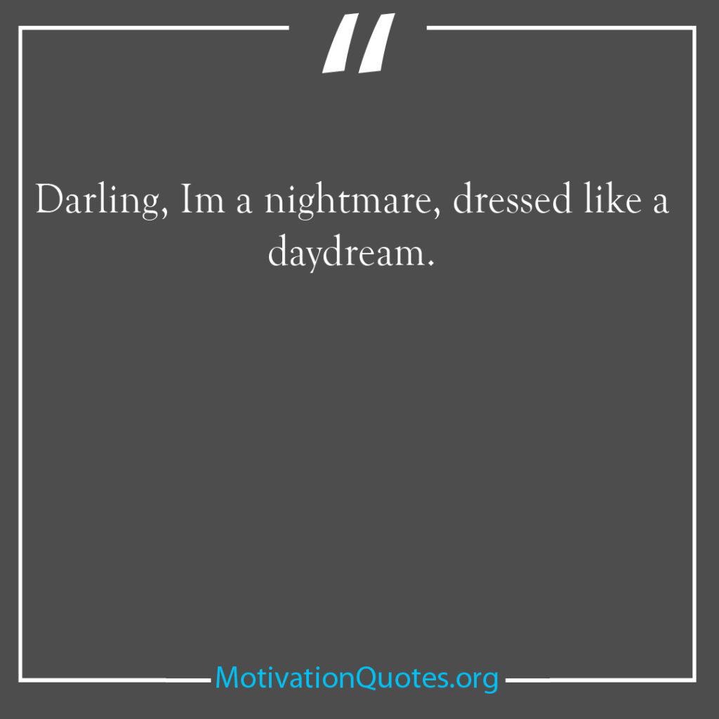 Darling Im a nightmare dressed like a daydream