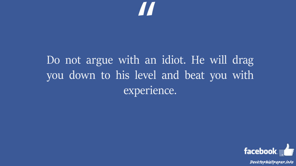 Do not argue with an idiot He will drag you down facebook status