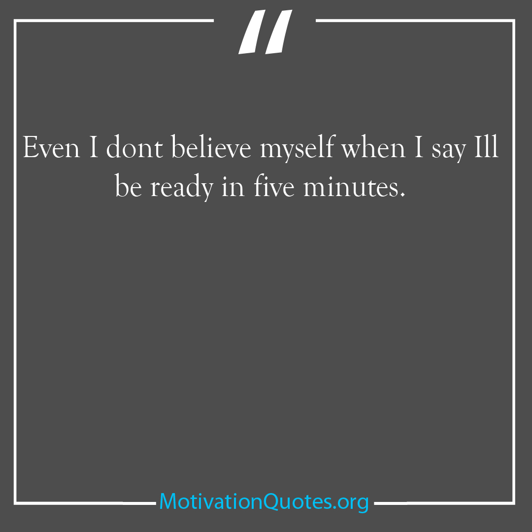 Even I dont believe myself when I say Ill be ready