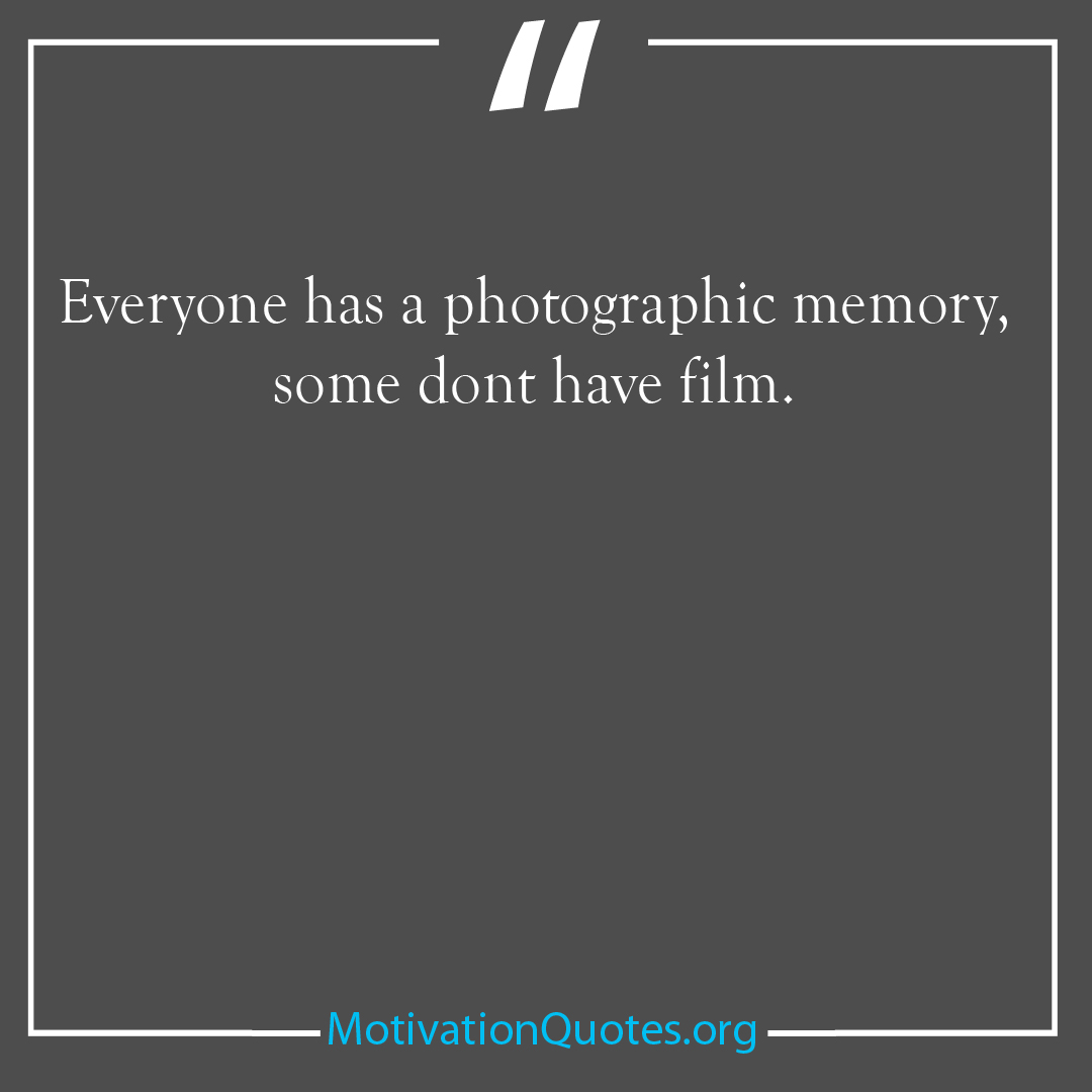 Everyone has a photographic memory some dont have film