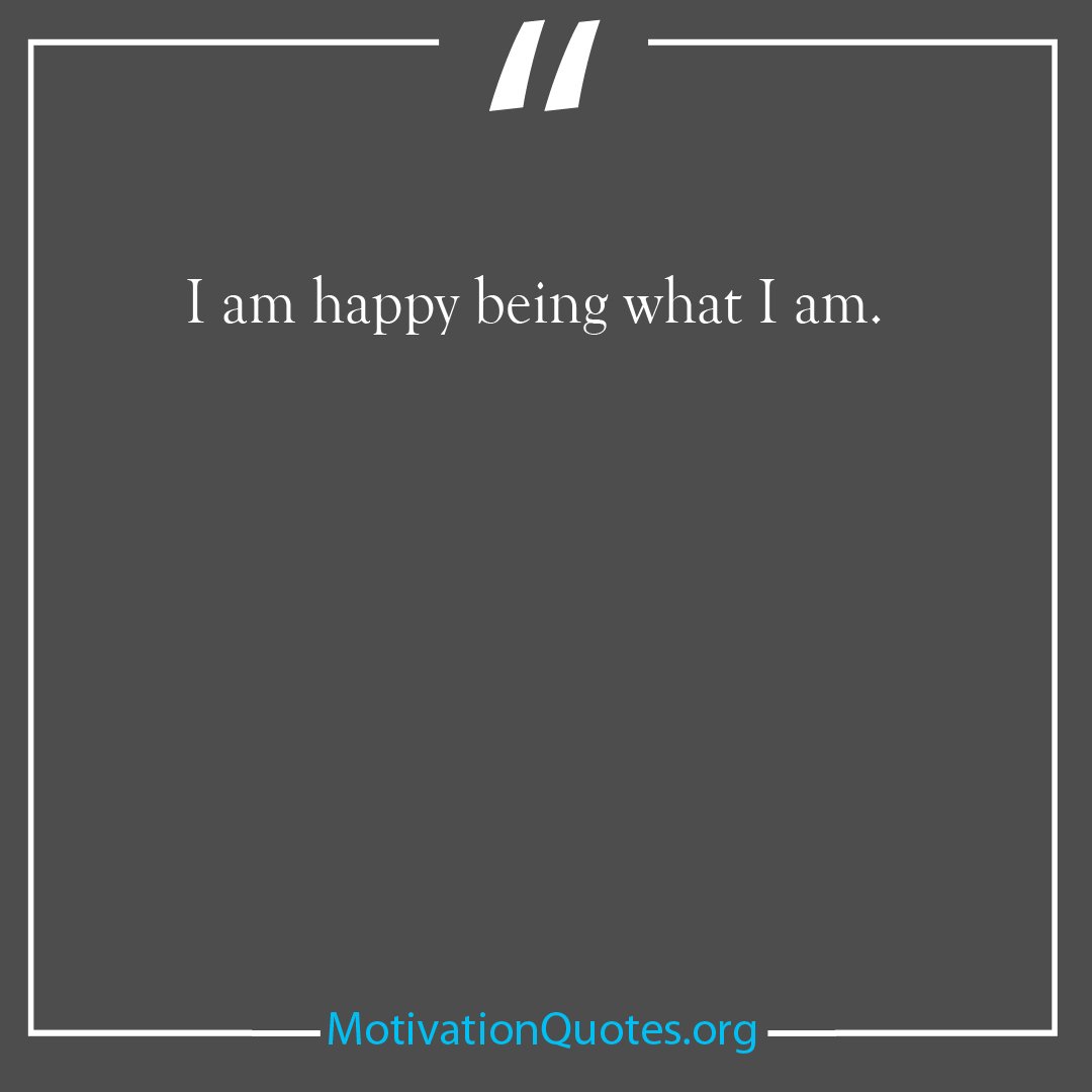 I am happy being what I am