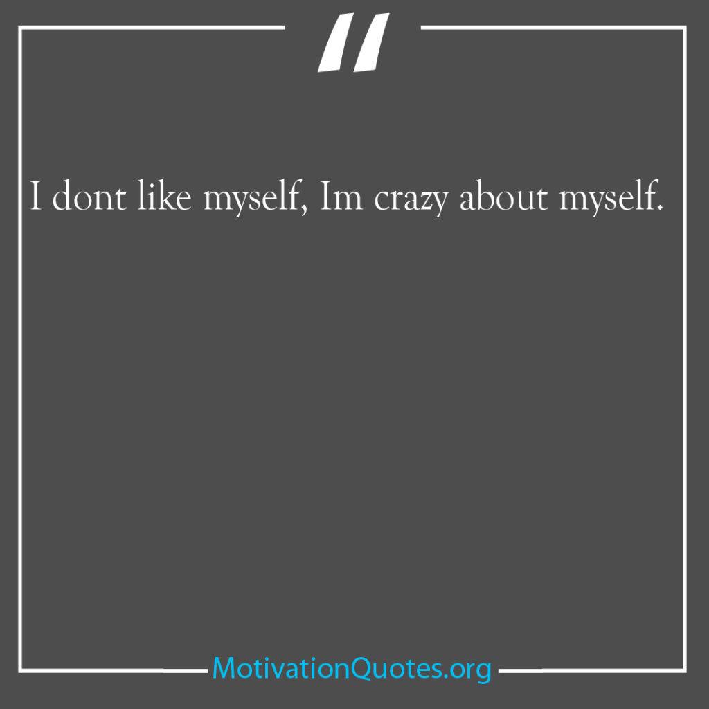 I dont like myself Im crazy about myself