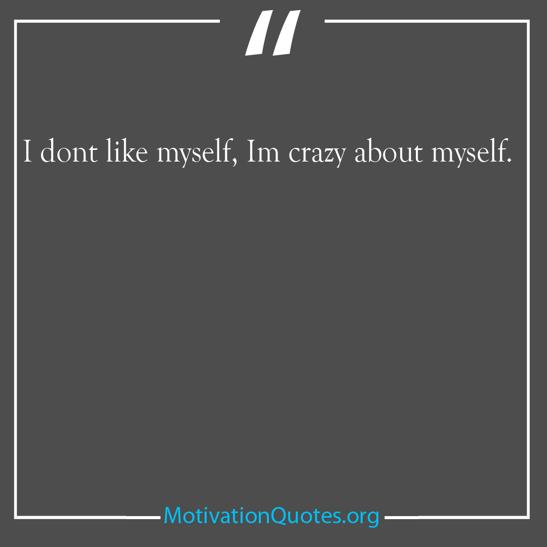 I dont like myself Im crazy about myself