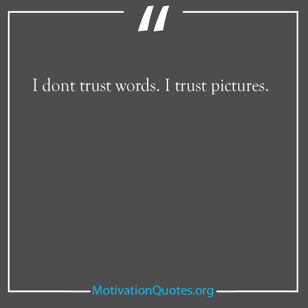 I dont trust words I trust pictures