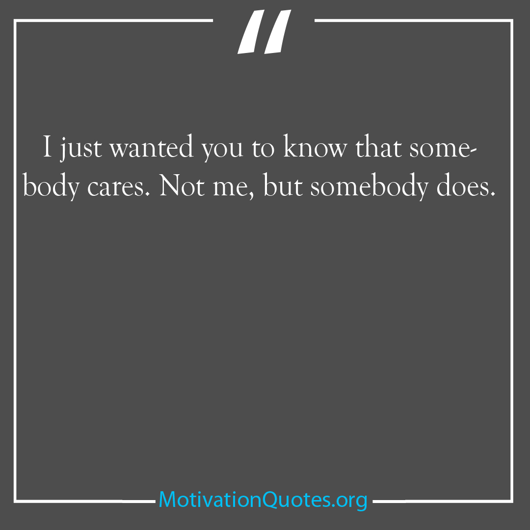 I just wanted you to know that somebody cares Not me