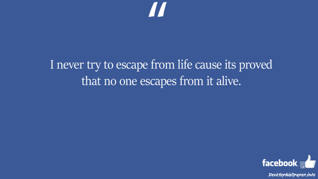 I never try to escape from life cause its proved that facebook status