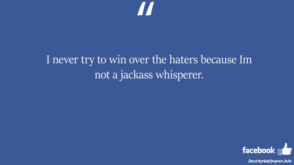 I never try to win over the haters because Im not facebook status