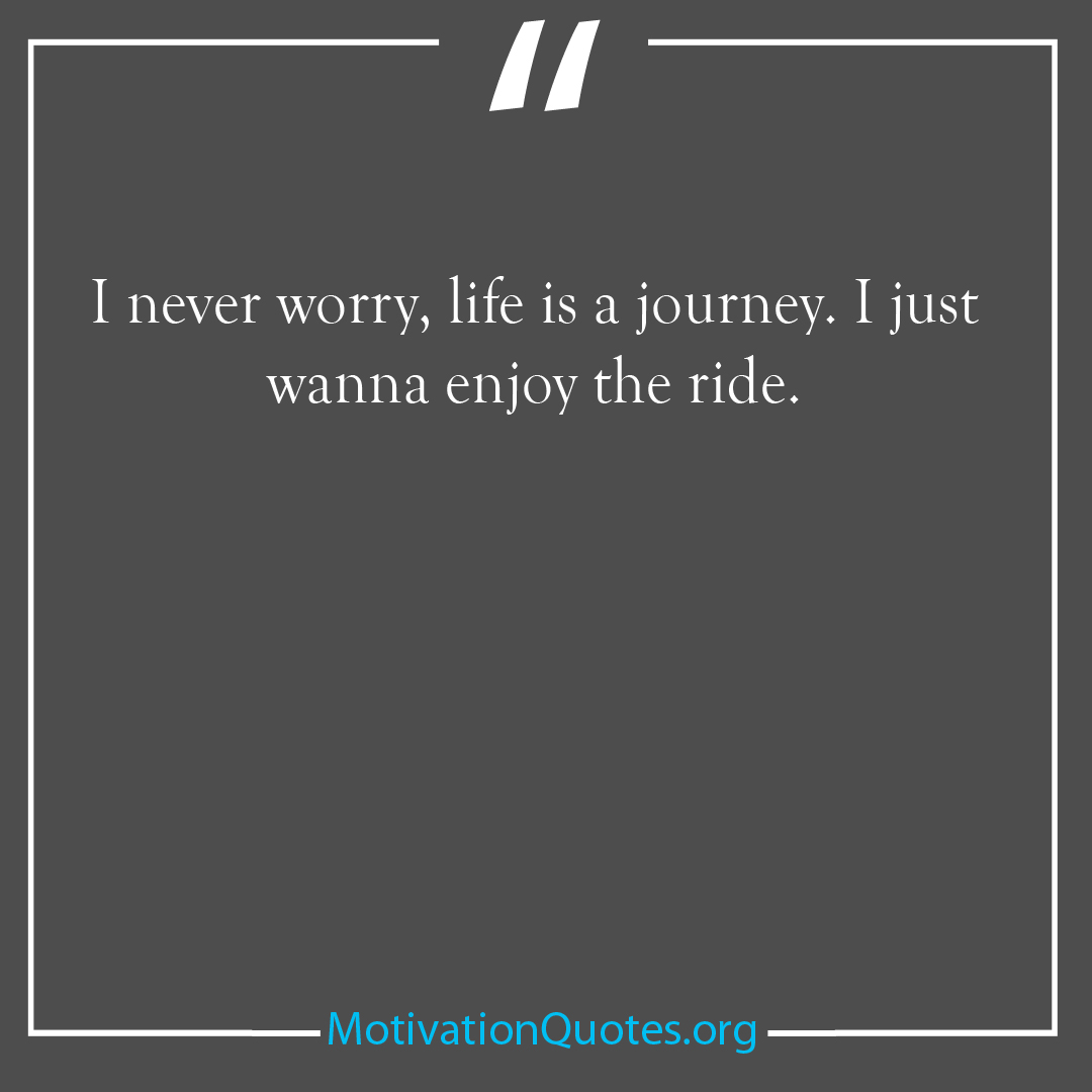 I never worry life is a journey I just wanna enjoy