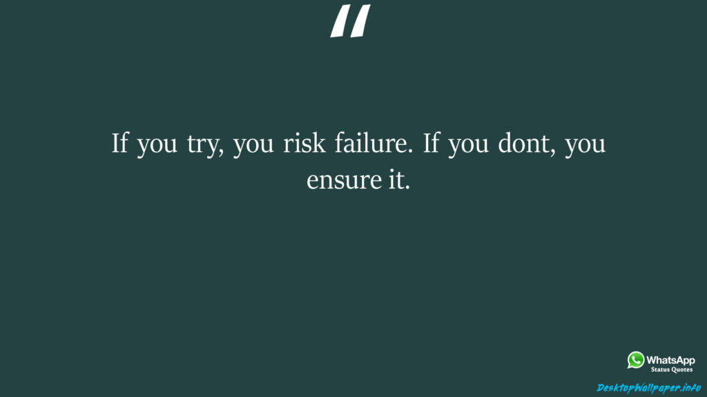If you try you risk failure If you dont you ensure