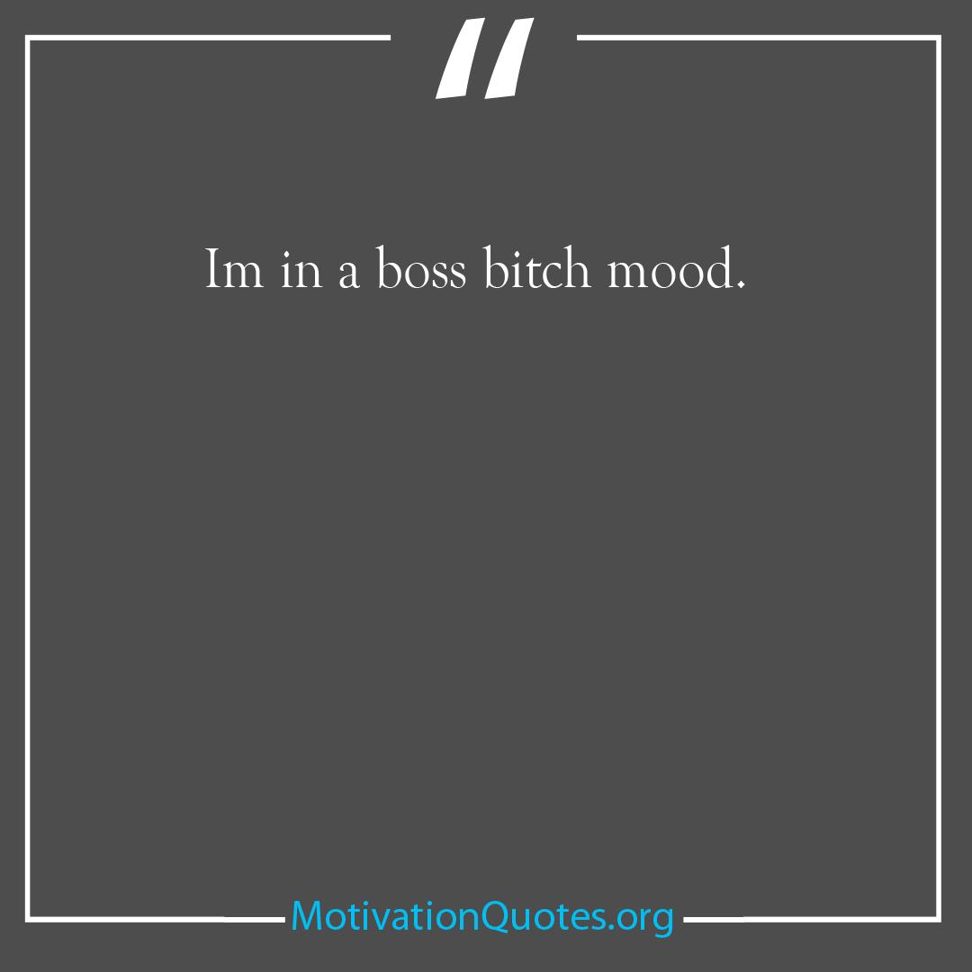 Im in a boss bitch mood