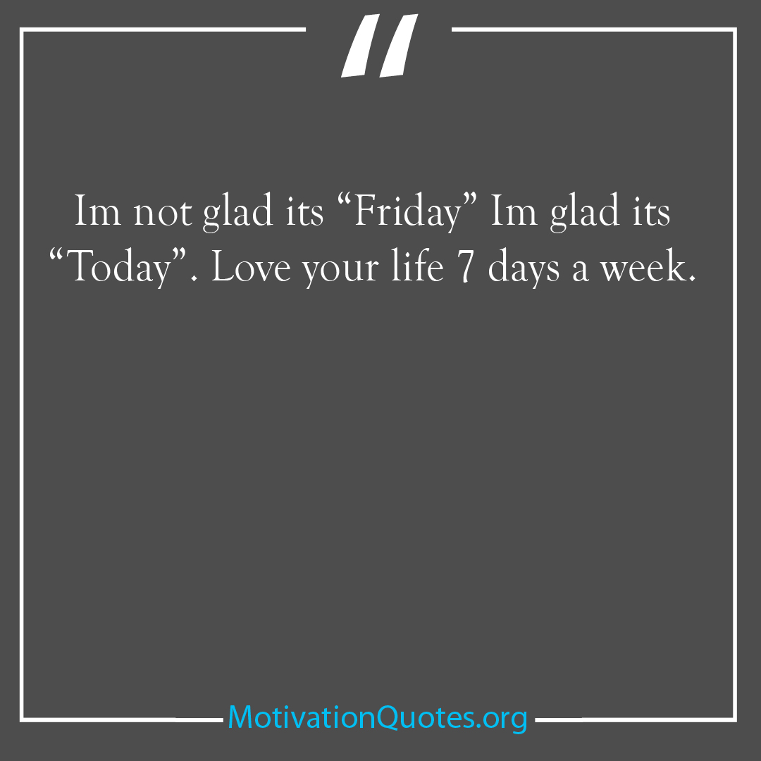 Im not glad its Friday Im glad its Today Love your