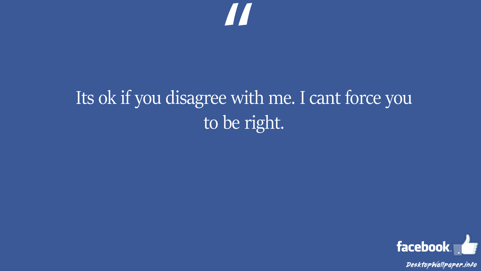 Its ok if you disagree with me I cant force you facebook status