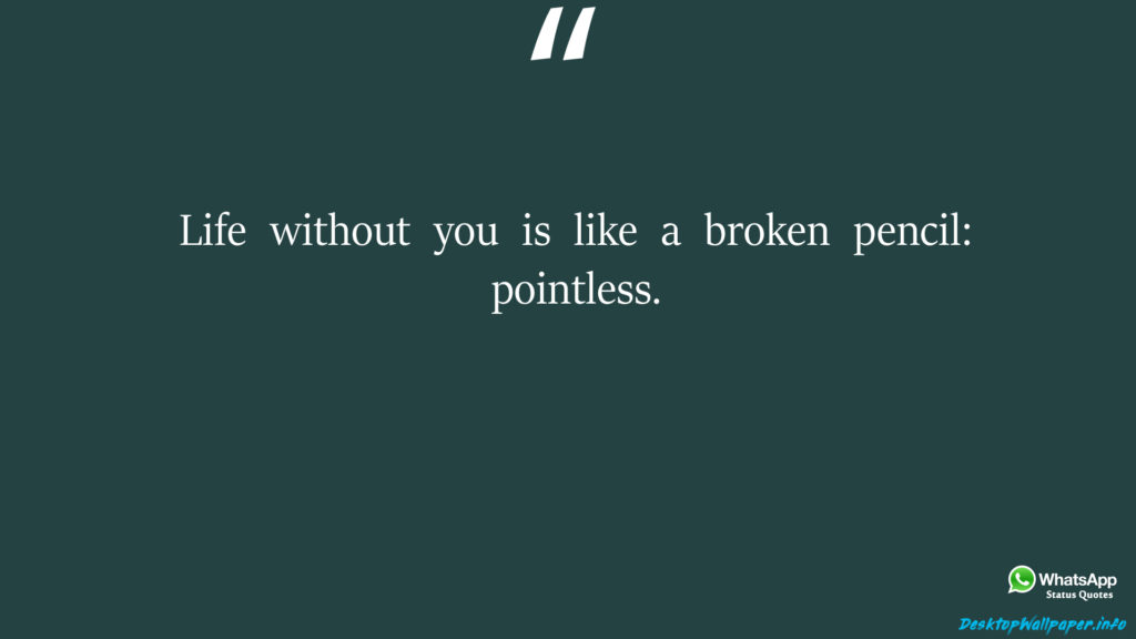 Life without you is like a broken pencil pointless
