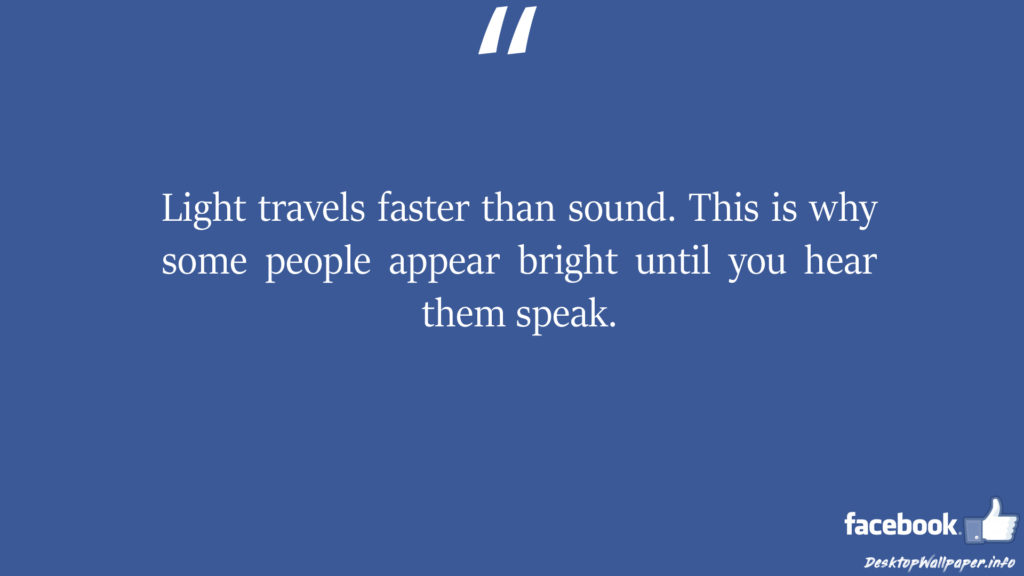 Light travels faster than sound This is why some people appear facebook status