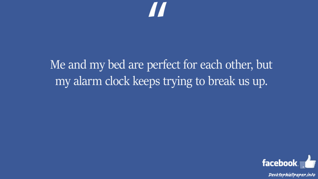 Me and my bed are perfect for each other but my facebook status