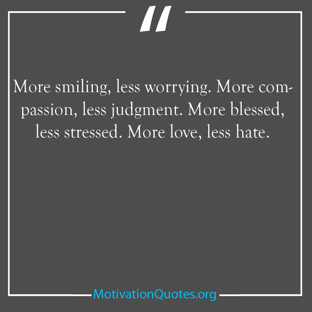 More smiling less worrying More compassion less judgment More blessed less