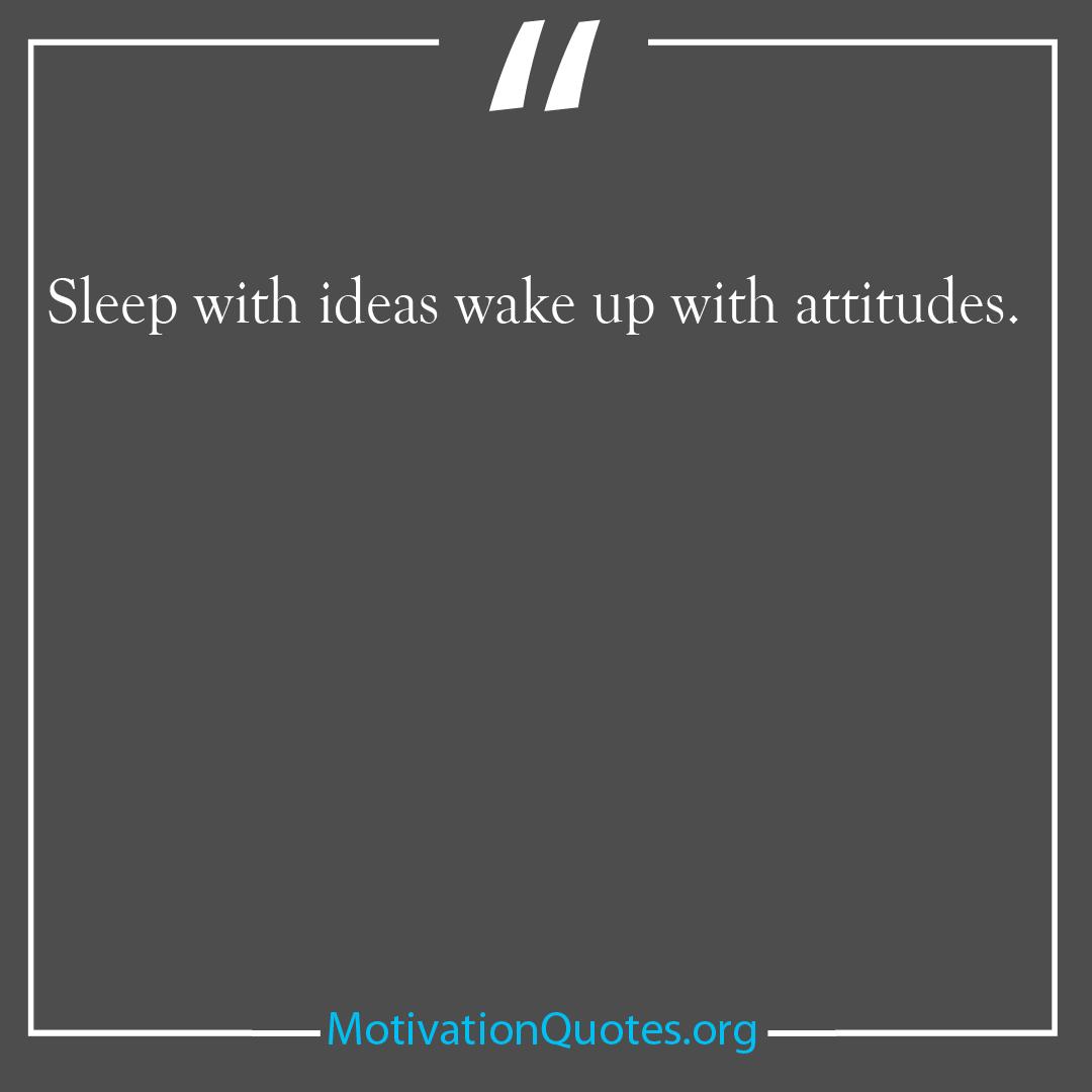 Sleep with ideas wake up with attitudes
