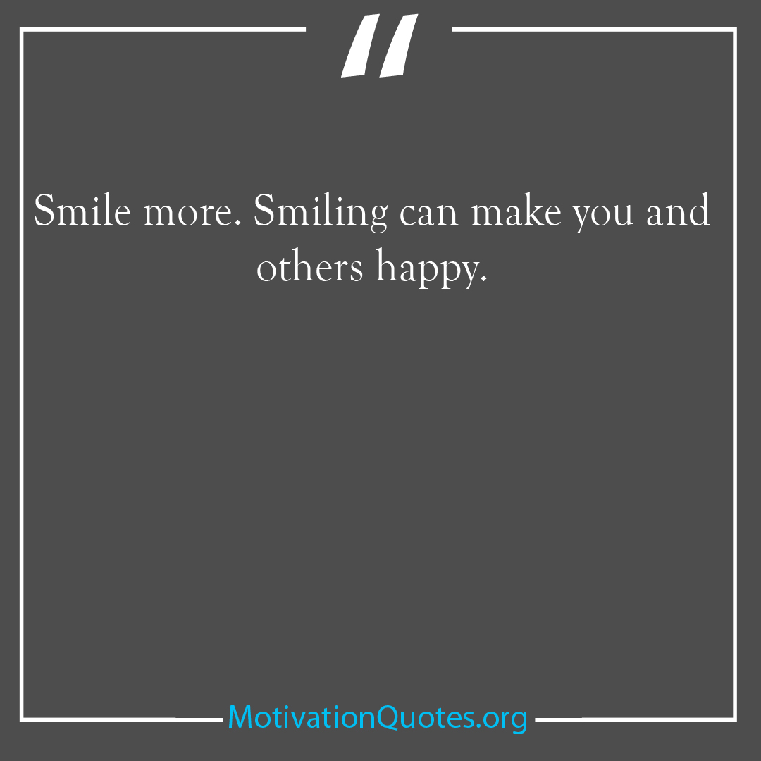 Smile more Smiling can make you and others happy