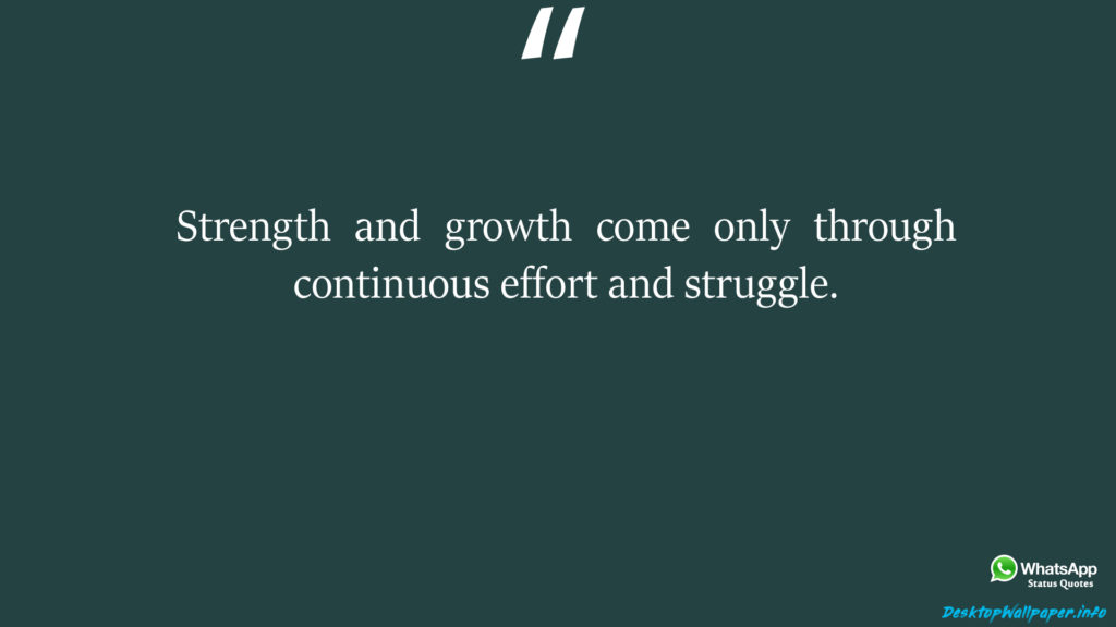 Strength and growth come only through continuous effort and struggle