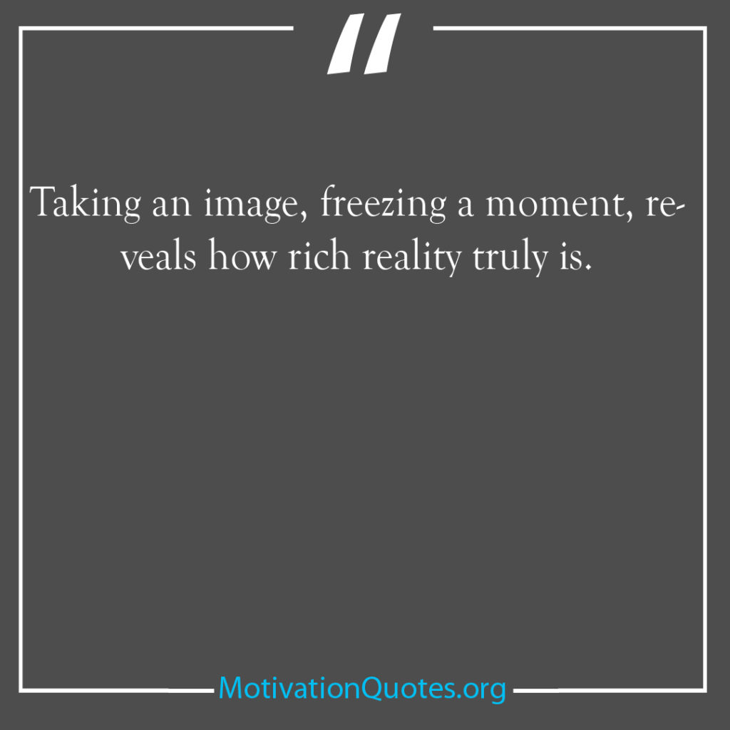 Taking an image freezing a moment reveals how rich reality truly