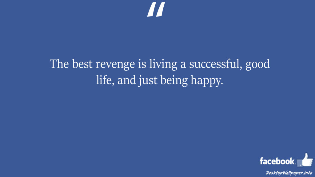 The best revenge is living a successful good life and just facebook status