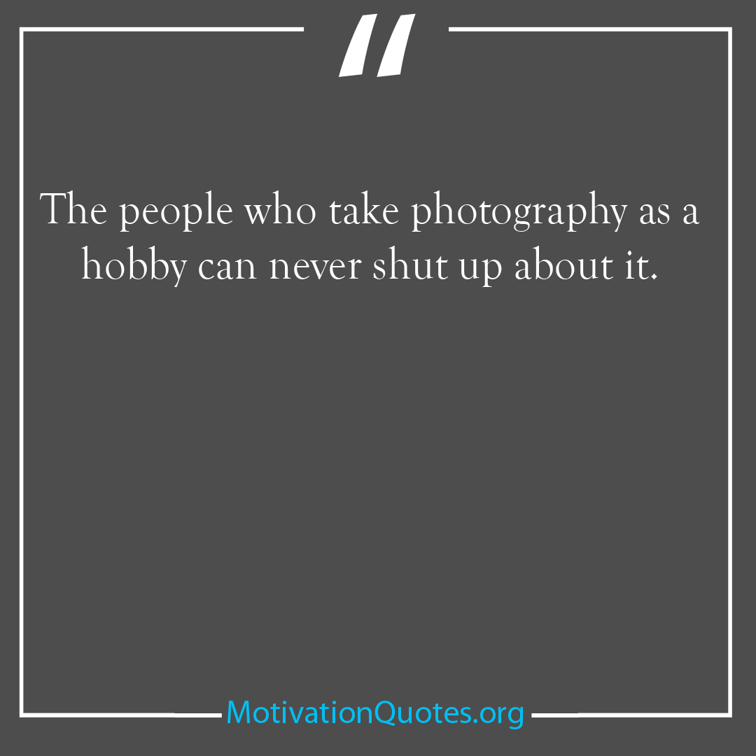 The people who take photography as a hobby can never shut