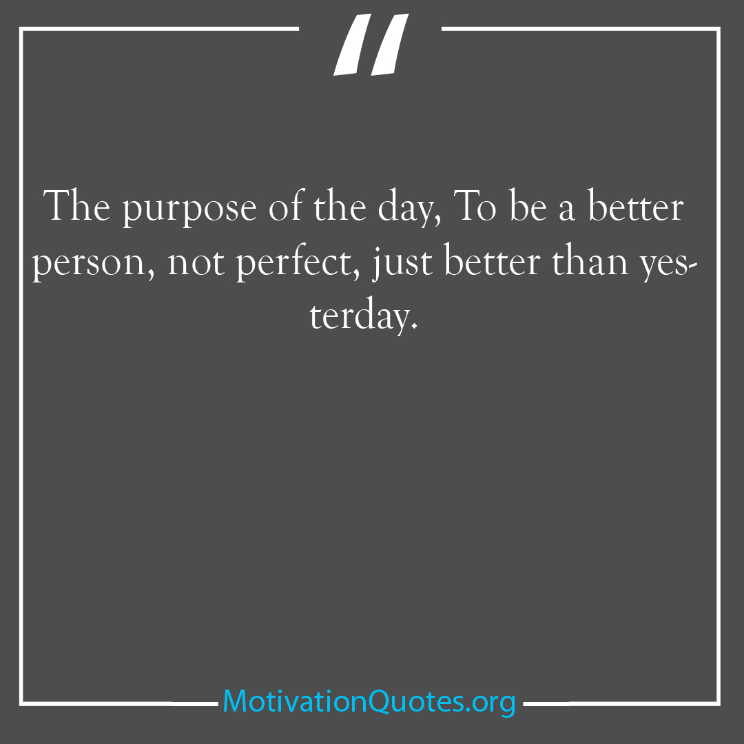 The purpose of the day To be a better person not