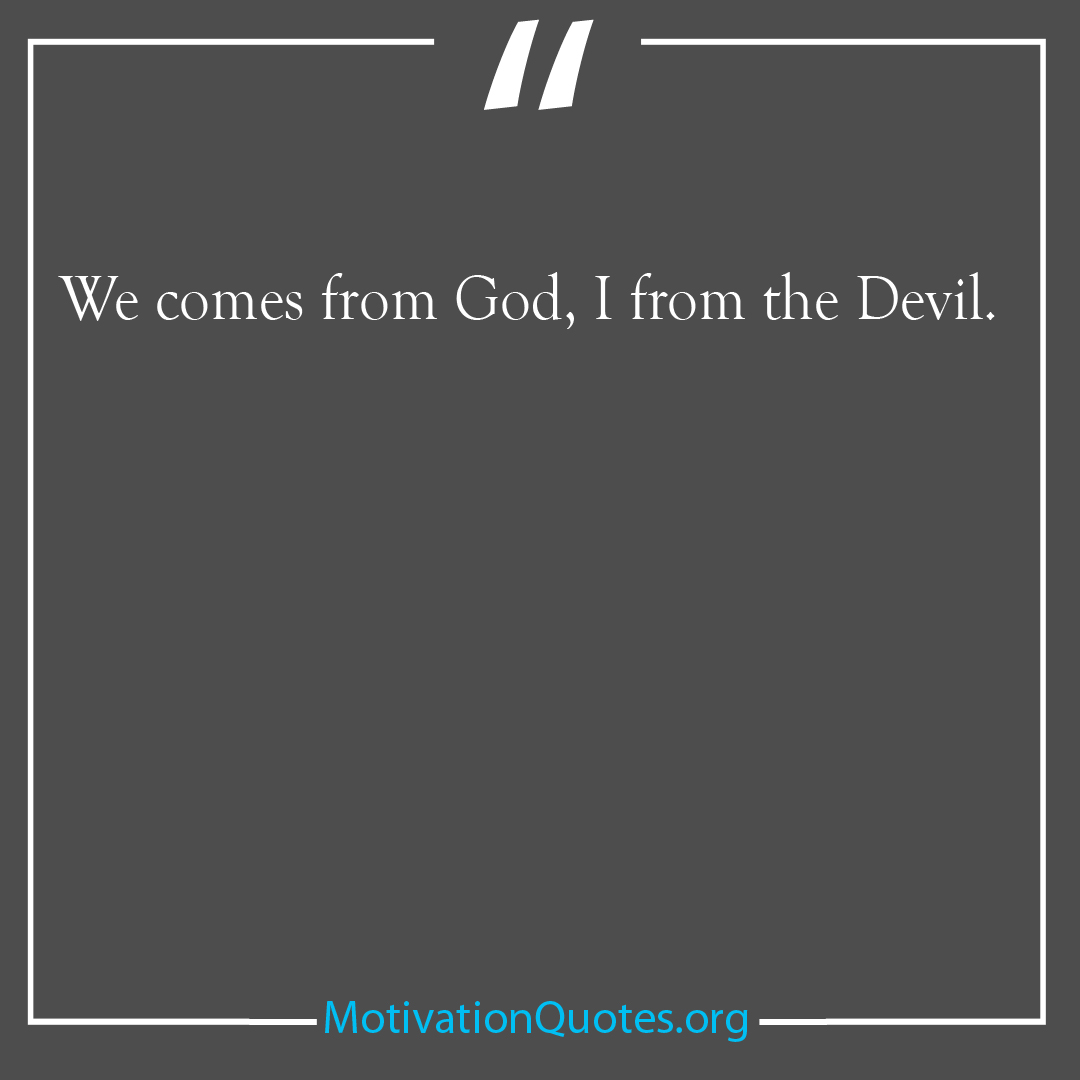 We comes from God I from the Devil