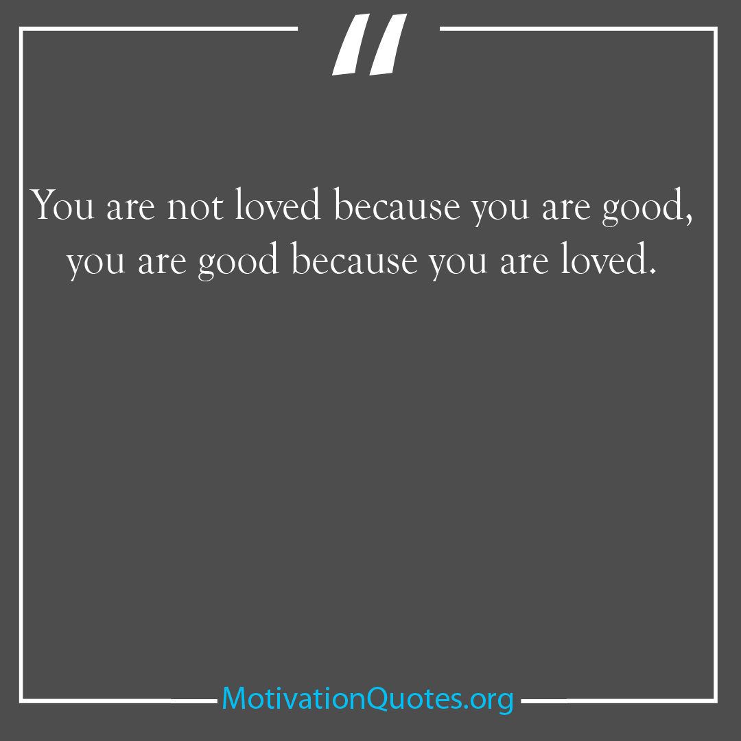 You are not loved because you are good you are good