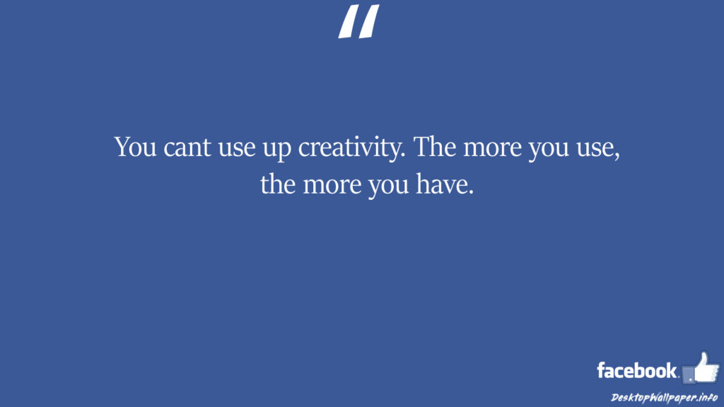 You cant use up creativity The more you use the more facebook status