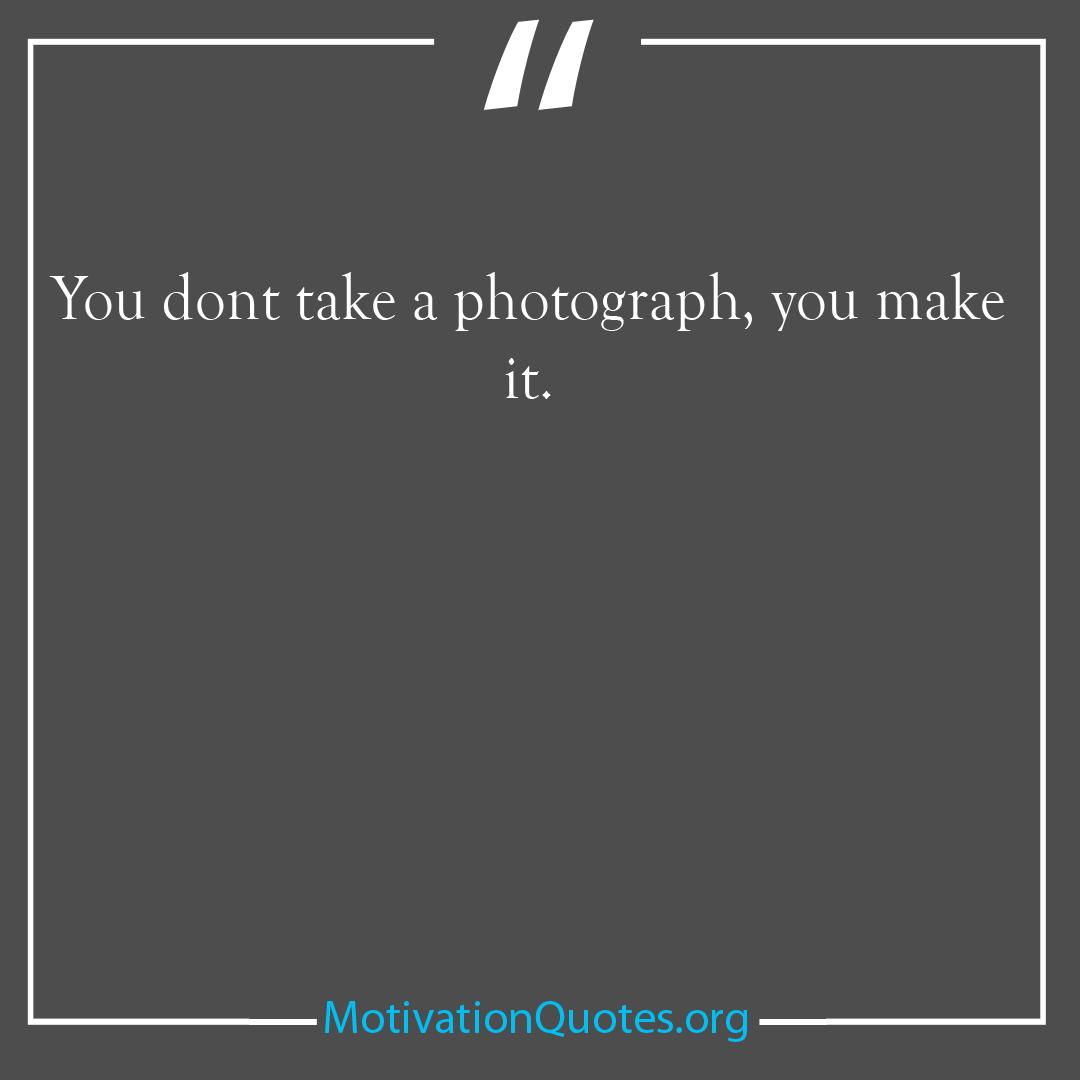 You dont take a photograph you make it