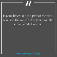 Having haters is just a part of the business and the